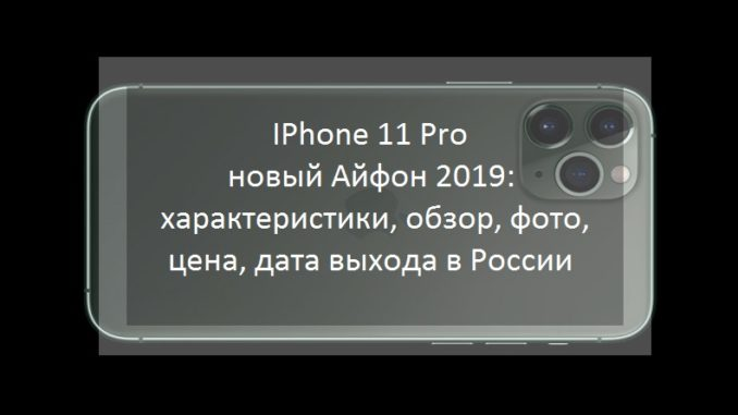 IPhone 11 Pro - новый Айфон 2019: характеристики, обзор, фото, цена, дата выхода в России